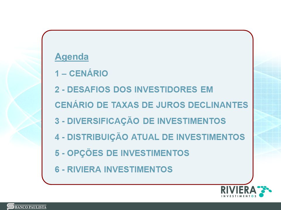 Agenda 1 – CENÁRIO 2 - DESAFIOS DOS INVESTIDORES EM CENÁRIO DE TAXAS DE JUROS DECLINANTES 3 - DIVERSIFICAÇÃO DE INVESTIMENTOS 4 - DISTRIBUIÇÃO ATUAL D