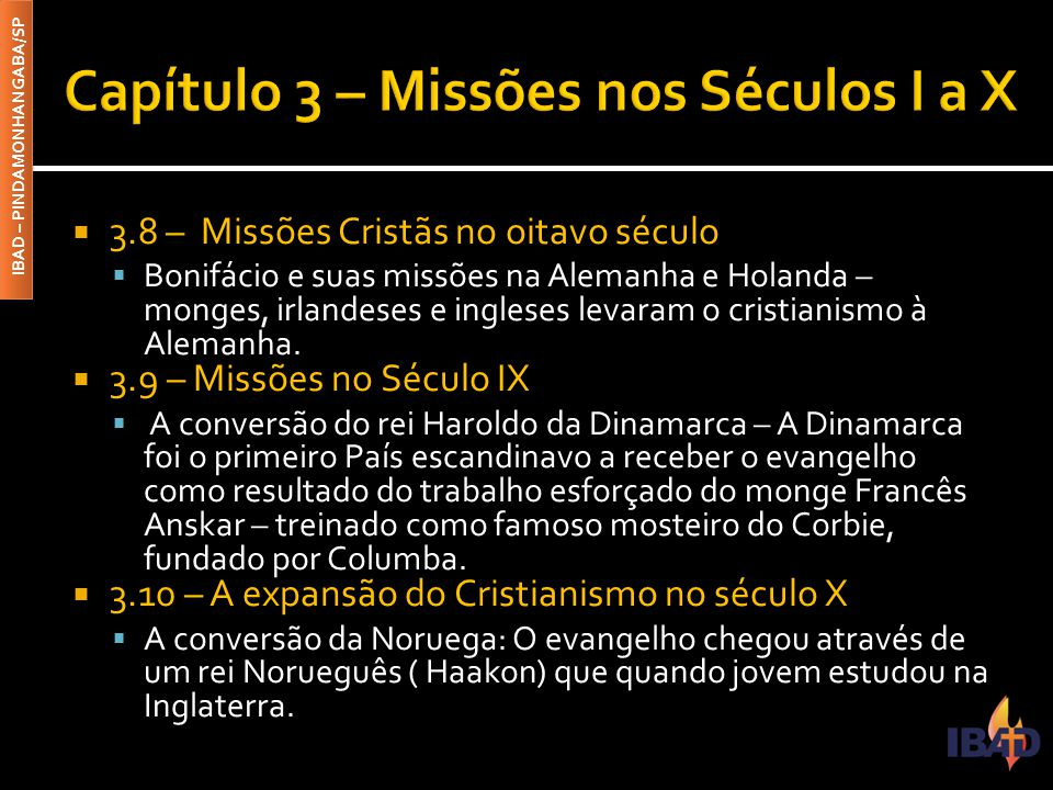 IBAD – PINDAMONHANGABA/SP  3.8 – Missões Cristãs no oitavo século  Bonifácio e suas missões na Alemanha e Holanda – monges, irlandeses e ingleses levaram o cristianismo à Alemanha.