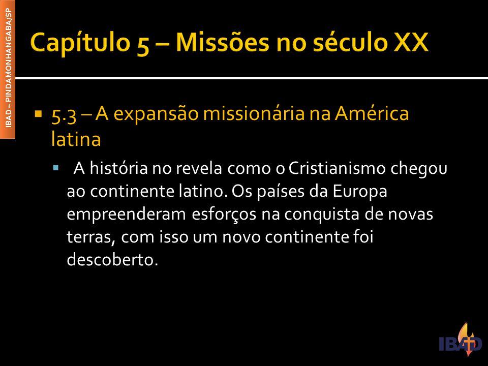 IBAD – PINDAMONHANGABA/SP  5.3 – A expansão missionária na América latina  A história no revela como o Cristianismo chegou ao continente latino.