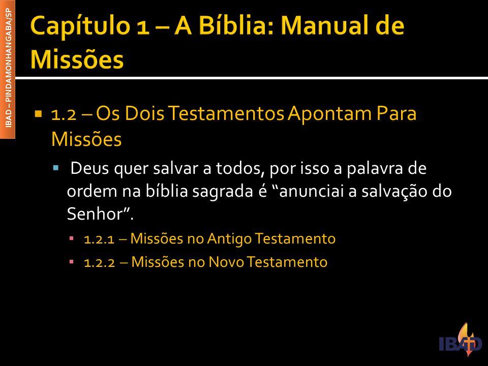 IBAD – PINDAMONHANGABA/SP  1.2 – Os Dois Testamentos Apontam Para Missões  Deus quer salvar a todos, por isso a palavra de ordem na bíblia sagrada é anunciai a salvação do Senhor .