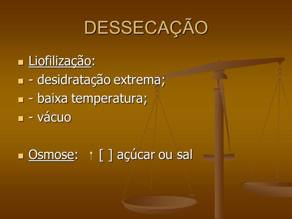 DESSECAÇÃO Liofilização: Liofilização: - desidratação extrema; - desidratação extrema; - baixa temperatura; - baixa temperatura; - vácuo - vácuo Osmose: [ ] açúcar ou sal Osmose: [ ] açúcar ou sal