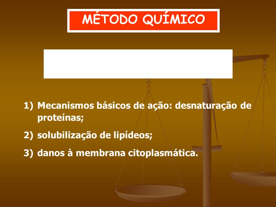 1)Mecanismos básicos de ação: desnaturação de proteínas; 2)solubilização de lipídeos; 3)danos à membrana citoplasmática.