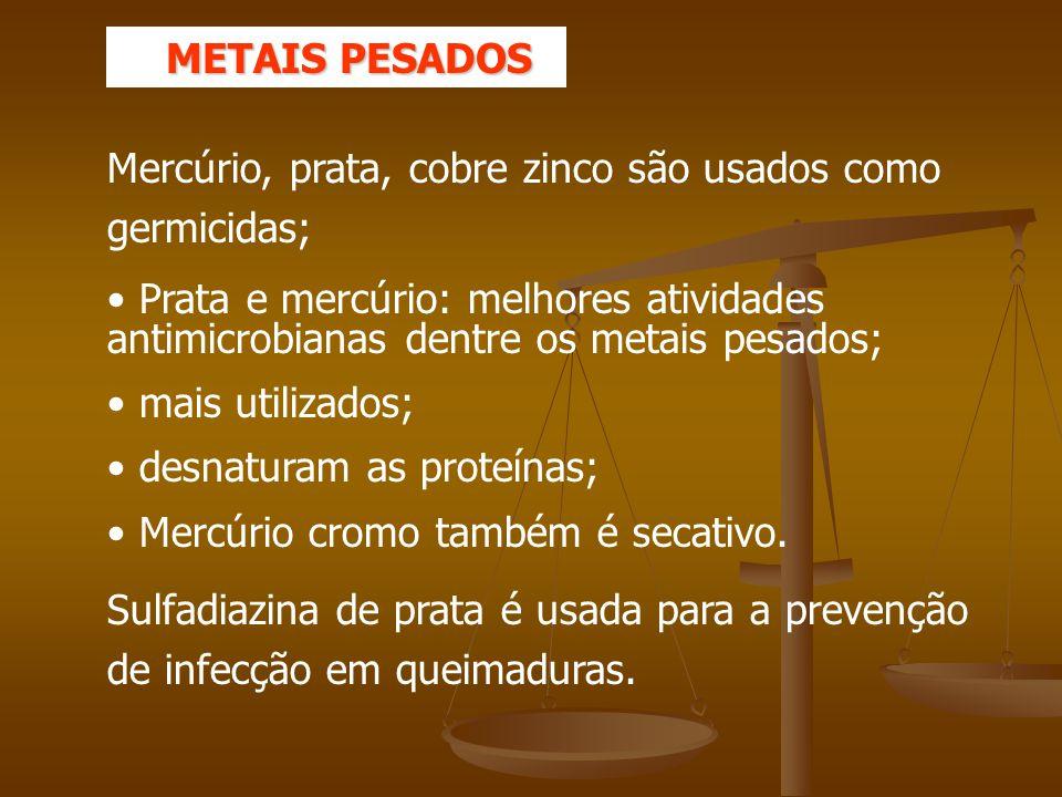 Mercúrio, prata, cobre zinco são usados como germicidas; Prata e mercúrio: melhores atividades antimicrobianas dentre os metais pesados; mais utilizados; desnaturam as proteínas; Mercúrio cromo também é secativo.