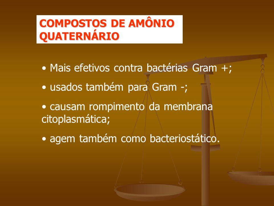 COMPOSTOS DE AMÔNIO QUATERNÁRIO Mais efetivos contra bactérias Gram +; usados também para Gram -; causam rompimento da membrana citoplasmática; agem também como bacteriostático.
