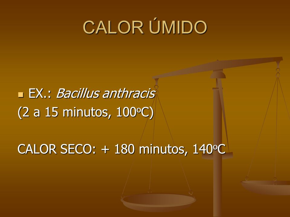 CALOR ÚMIDO EX.: Bacillus anthracis EX.: Bacillus anthracis (2 a 15 minutos, 100 o C) CALOR SECO: + 180 minutos, 140 o C