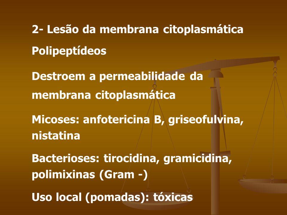 2- Lesão da membrana citoplasmática Polipeptídeos Destroem a permeabilidade da membrana citoplasmática Micoses: anfotericina B, griseofulvina, nistatina Bacterioses: tirocidina, gramicidina, polimixinas (Gram -) Uso local (pomadas): tóxicas
