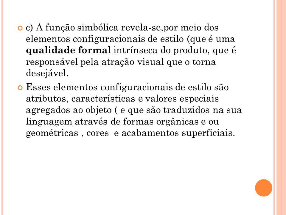 c) A função simbólica revela-se,por meio dos elementos configuracionais de estilo (que é uma qualidade formal intrínseca do produto, que é responsável