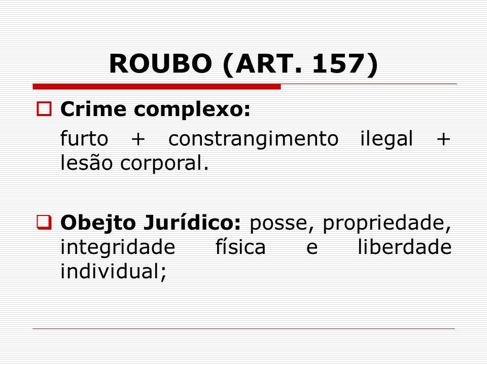 ROUBO (ART.157)   Crime complexo: furto + constrangimento ilegal + lesão corporal.