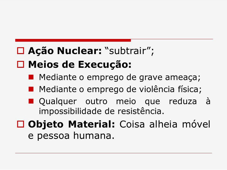  Ação Nuclear: subtrair ;  Meios de Execução: Mediante o emprego de grave ameaça; Mediante o emprego de violência física; Qualquer outro meio que reduza à impossibilidade de resistência.
