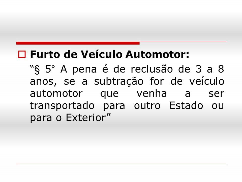  Furto de Veículo Automotor: § 5° A pena é de reclusão de 3 a 8 anos, se a subtração for de veículo automotor que venha a ser transportado para outro Estado ou para o Exterior