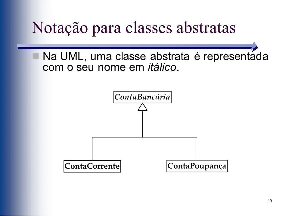 19 Notação para classes abstratas Na UML, uma classe abstrata é representada com o seu nome em itálico.