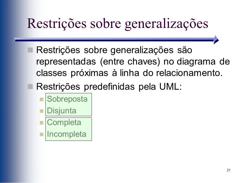 21 Restrições sobre generalizações Restrições sobre generalizações são representadas (entre chaves) no diagrama de classes próximas à linha do relacio
