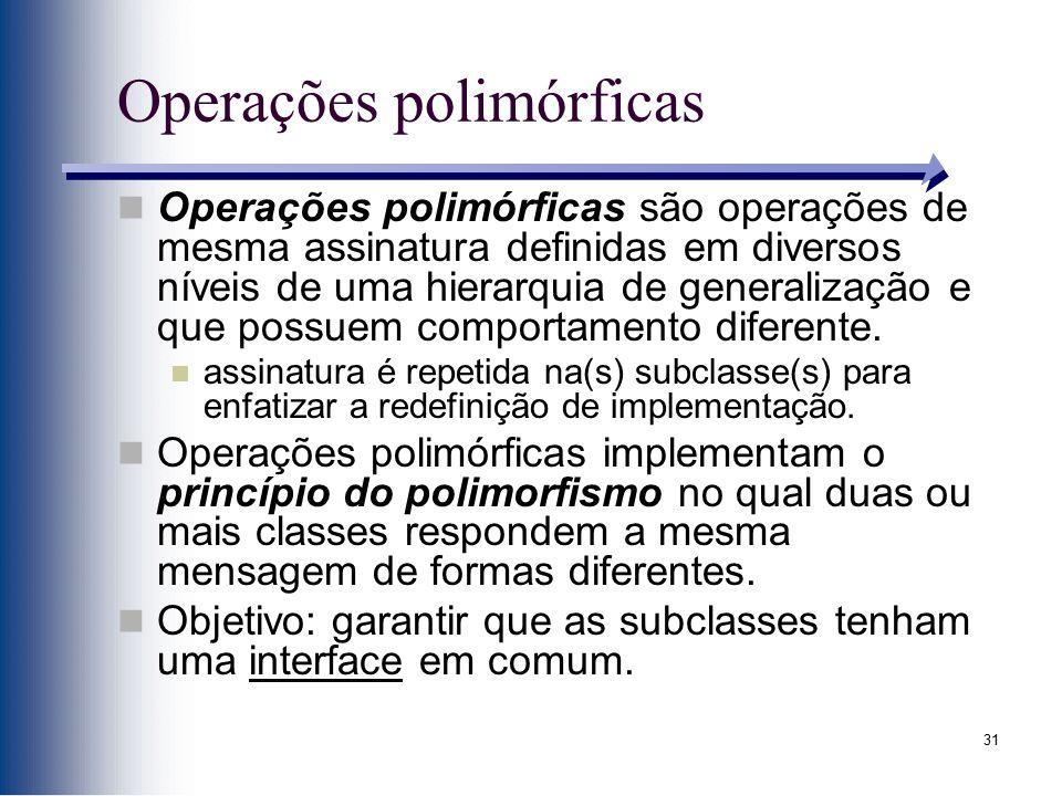 31 Operações polimórficas Operações polimórficas são operações de mesma assinatura definidas em diversos níveis de uma hierarquia de generalização e q