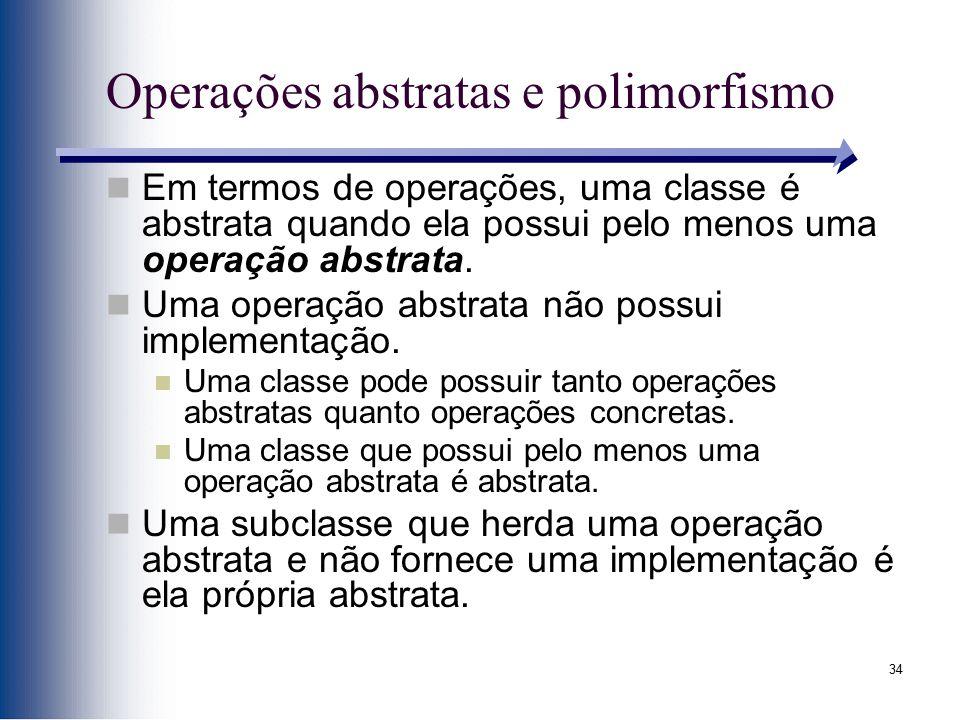 34 Operações abstratas e polimorfismo Em termos de operações, uma classe é abstrata quando ela possui pelo menos uma operação abstrata. Uma operação a