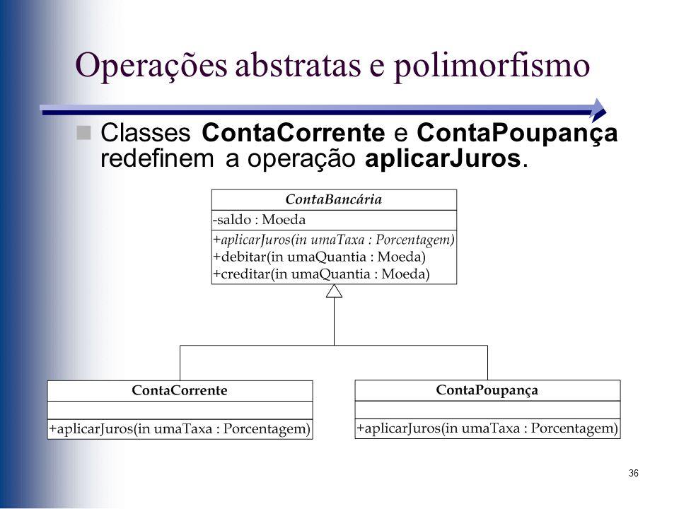 36 Operações abstratas e polimorfismo Classes ContaCorrente e ContaPoupança redefinem a operação aplicarJuros.