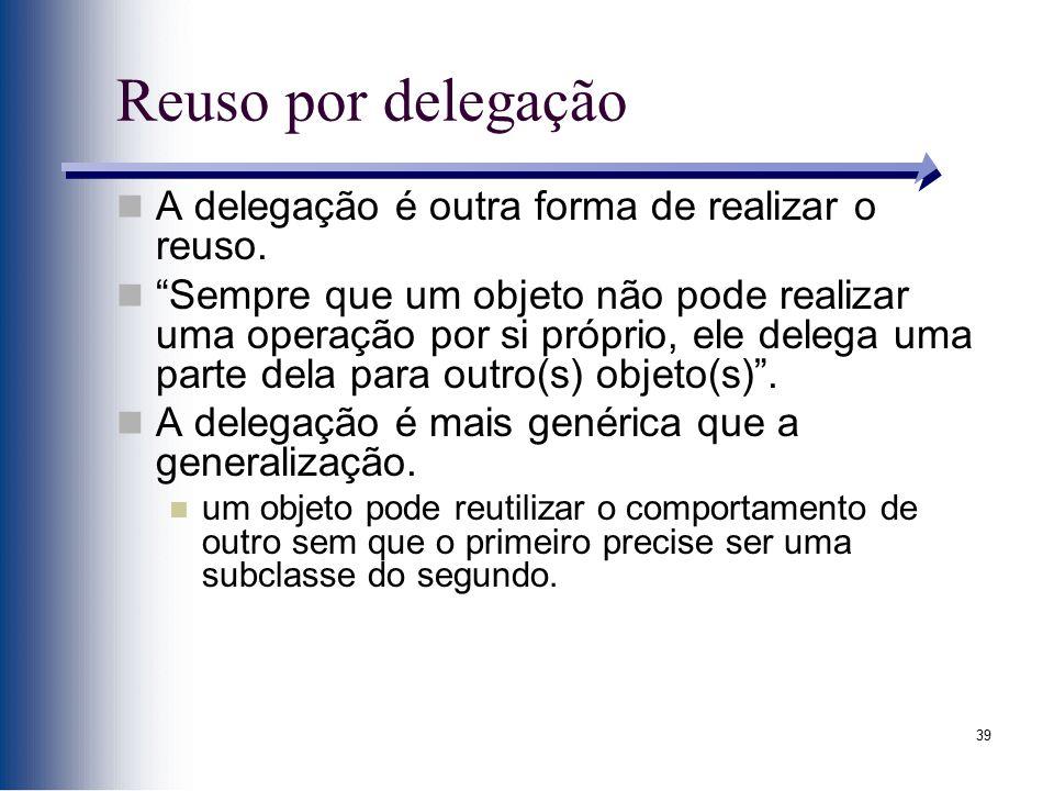 """39 Reuso por delegação A delegação é outra forma de realizar o reuso. """"Sempre que um objeto não pode realizar uma operação por si próprio, ele delega"""