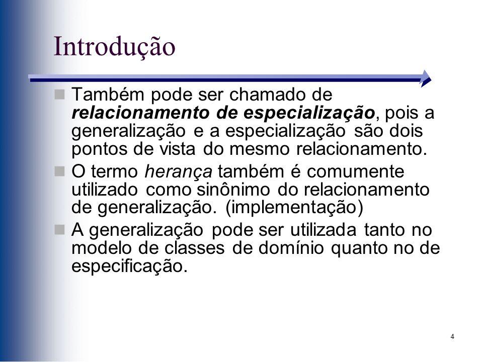 4 Introdução Também pode ser chamado de relacionamento de especialização, pois a generalização e a especialização são dois pontos de vista do mesmo re