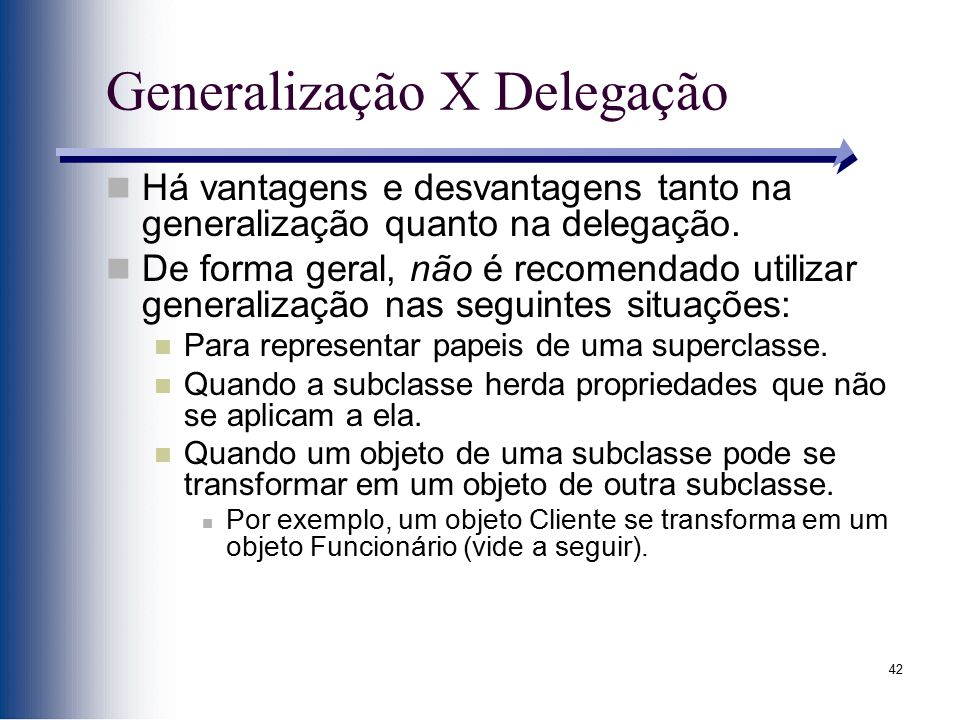 42 Generalização X Delegação Há vantagens e desvantagens tanto na generalização quanto na delegação. De forma geral, não é recomendado utilizar genera