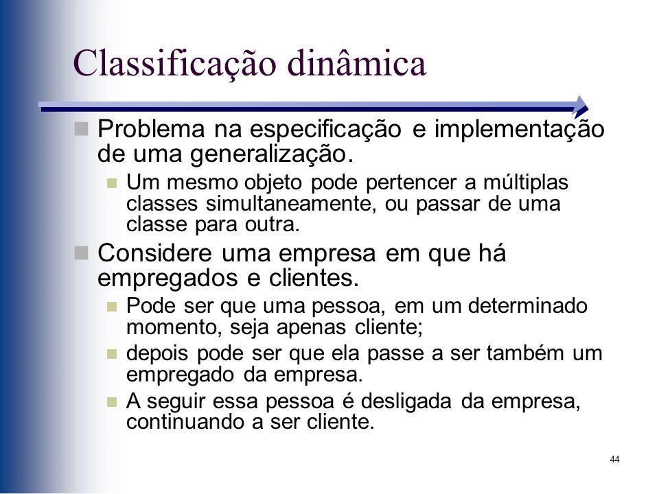 44 Classificação dinâmica Problema na especificação e implementação de uma generalização. Um mesmo objeto pode pertencer a múltiplas classes simultane