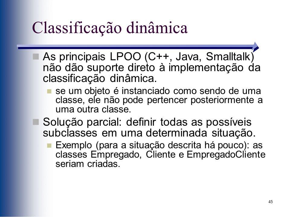 45 Classificação dinâmica As principais LPOO (C++, Java, Smalltalk) não dão suporte direto à implementação da classificação dinâmica. se um objeto é i