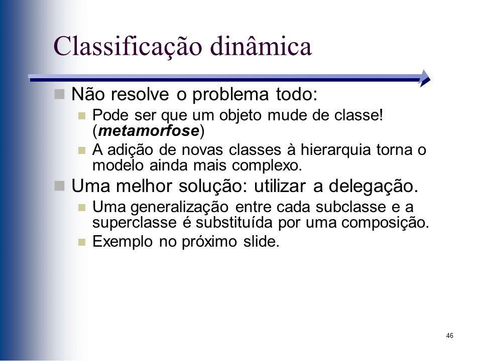 46 Classificação dinâmica Não resolve o problema todo: Pode ser que um objeto mude de classe! (metamorfose) A adição de novas classes à hierarquia tor