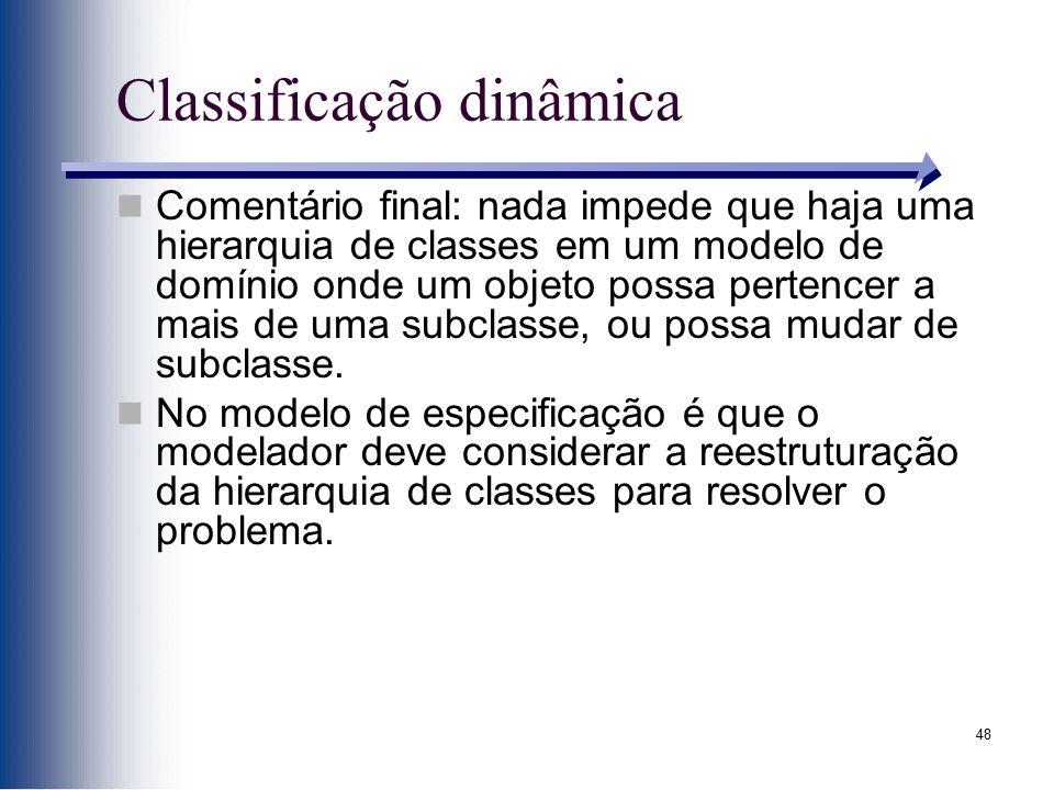 48 Classificação dinâmica Comentário final: nada impede que haja uma hierarquia de classes em um modelo de domínio onde um objeto possa pertencer a ma