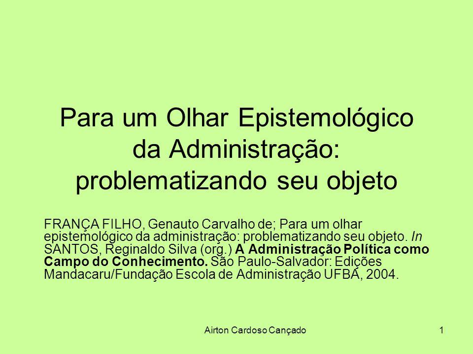 Airton Cardoso Cançado1 Para um Olhar Epistemológico da Administração: problematizando seu objeto FRANÇA FILHO, Genauto Carvalho de; Para um olhar epi