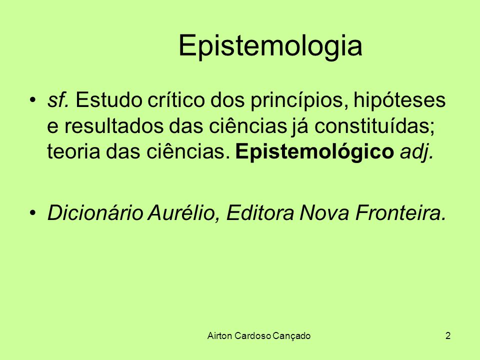 Airton Cardoso Cançado2 Epistemologia sf. Estudo crítico dos princípios, hipóteses e resultados das ciências já constituídas; teoria das ciências. Epi
