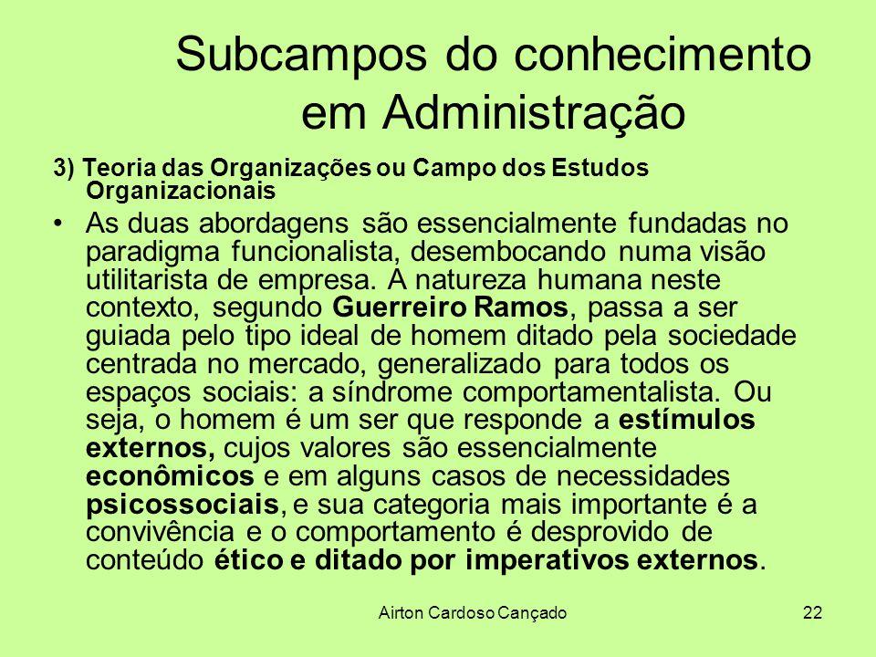 Airton Cardoso Cançado22 Subcampos do conhecimento em Administração 3) Teoria das Organizações ou Campo dos Estudos Organizacionais As duas abordagens