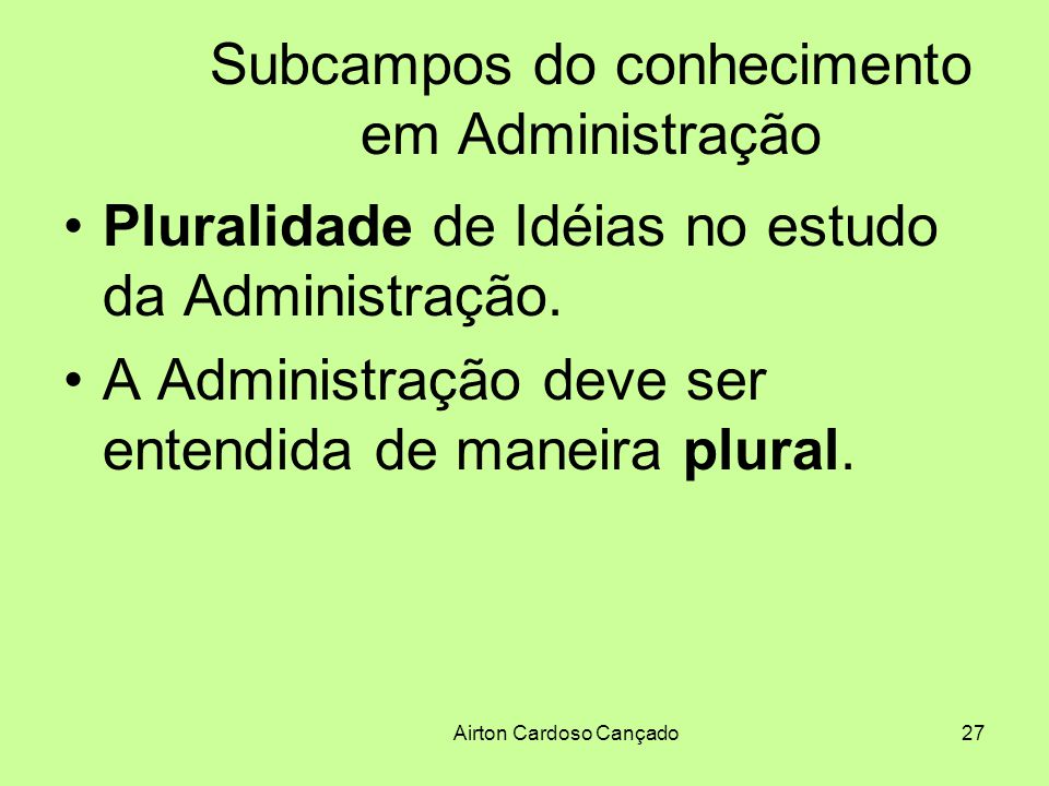 Airton Cardoso Cançado27 Subcampos do conhecimento em Administração Pluralidade de Idéias no estudo da Administração. A Administração deve ser entendi