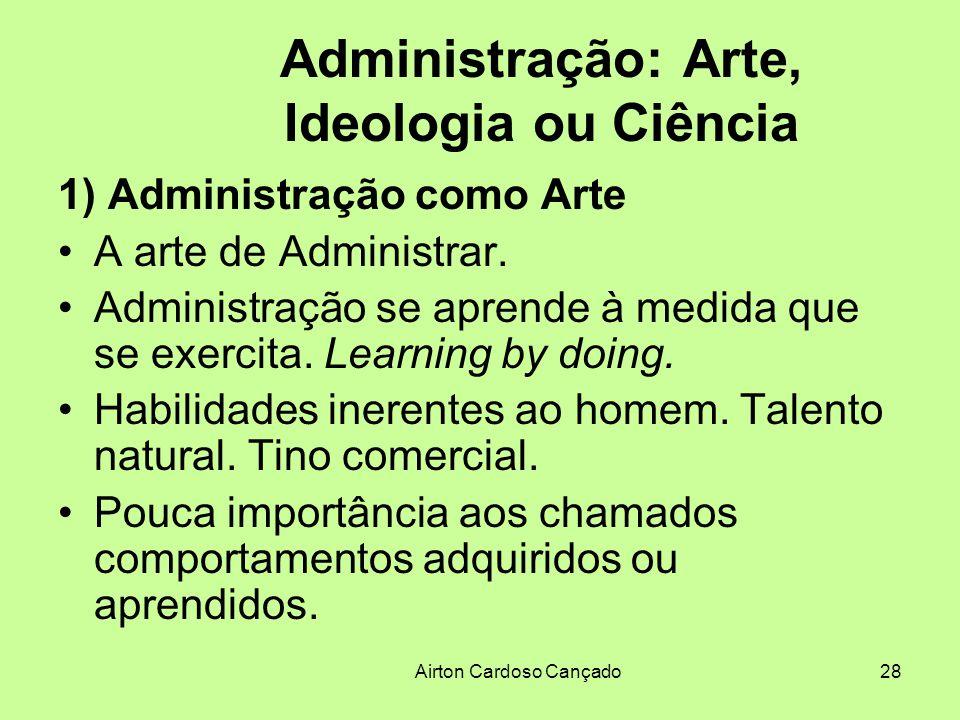 Airton Cardoso Cançado28 Administração: Arte, Ideologia ou Ciência 1) Administração como Arte A arte de Administrar. Administração se aprende à medida