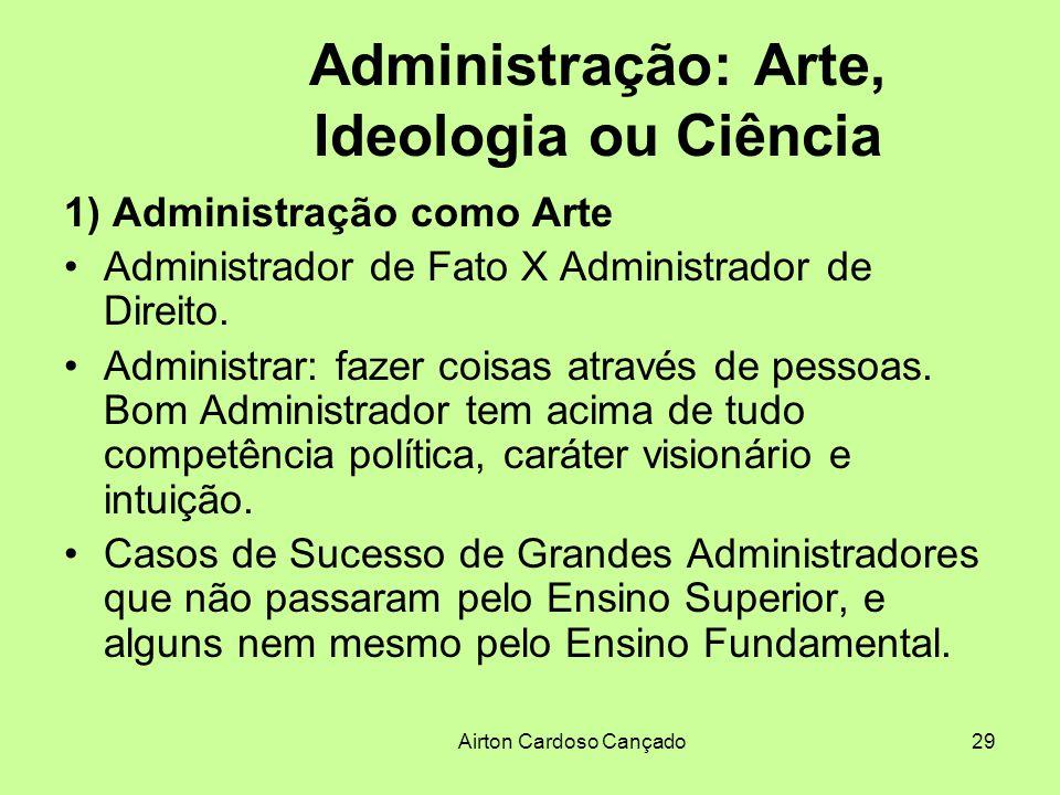 Airton Cardoso Cançado29 Administração: Arte, Ideologia ou Ciência 1) Administração como Arte Administrador de Fato X Administrador de Direito. Admini