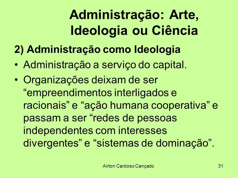 Airton Cardoso Cançado31 Administração: Arte, Ideologia ou Ciência 2) Administração como Ideologia Administração a serviço do capital. Organizações de