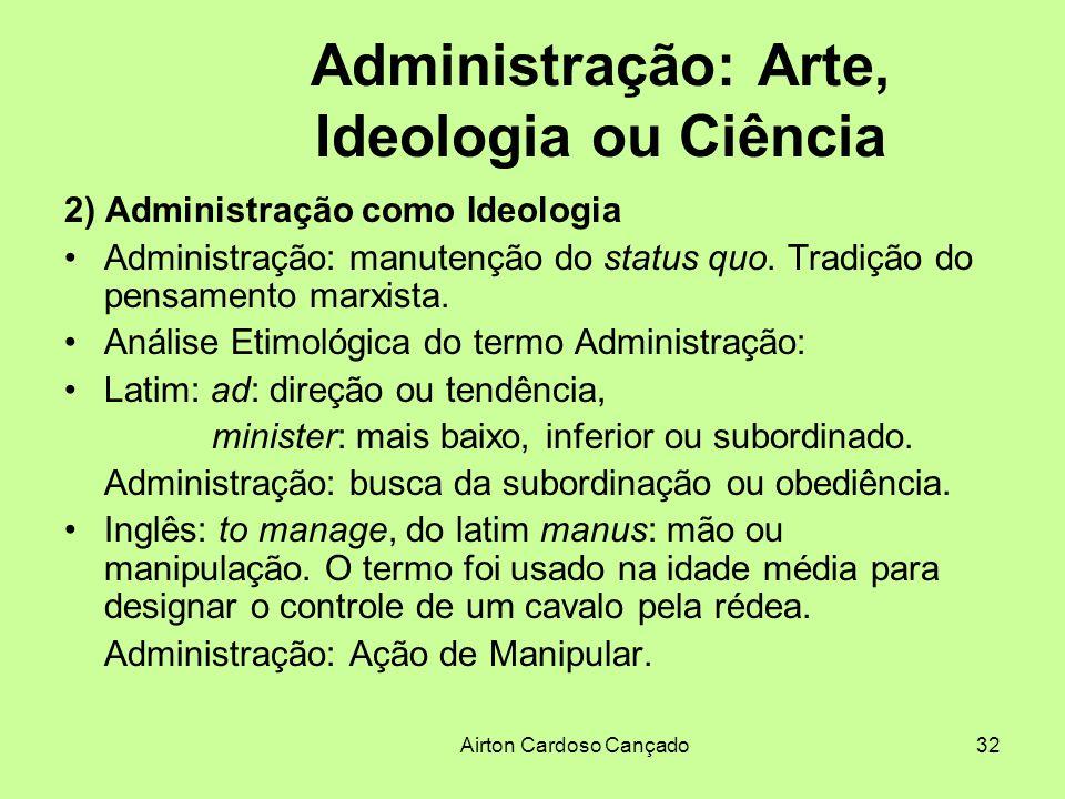 Airton Cardoso Cançado32 Administração: Arte, Ideologia ou Ciência 2) Administração como Ideologia Administração: manutenção do status quo. Tradição d