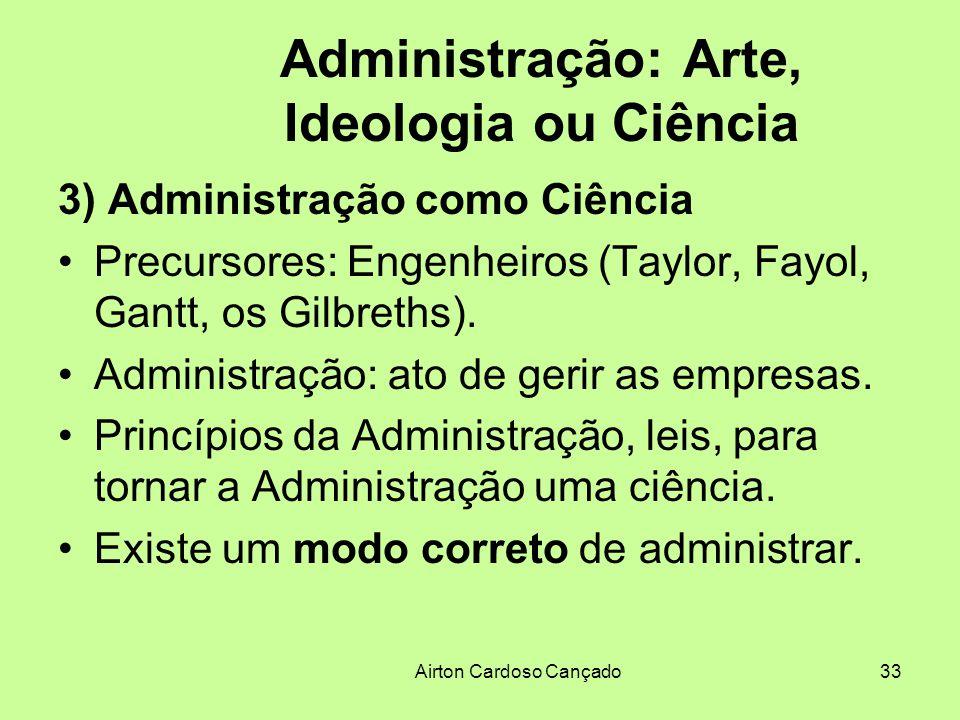 Airton Cardoso Cançado33 Administração: Arte, Ideologia ou Ciência 3) Administração como Ciência Precursores: Engenheiros (Taylor, Fayol, Gantt, os Gi