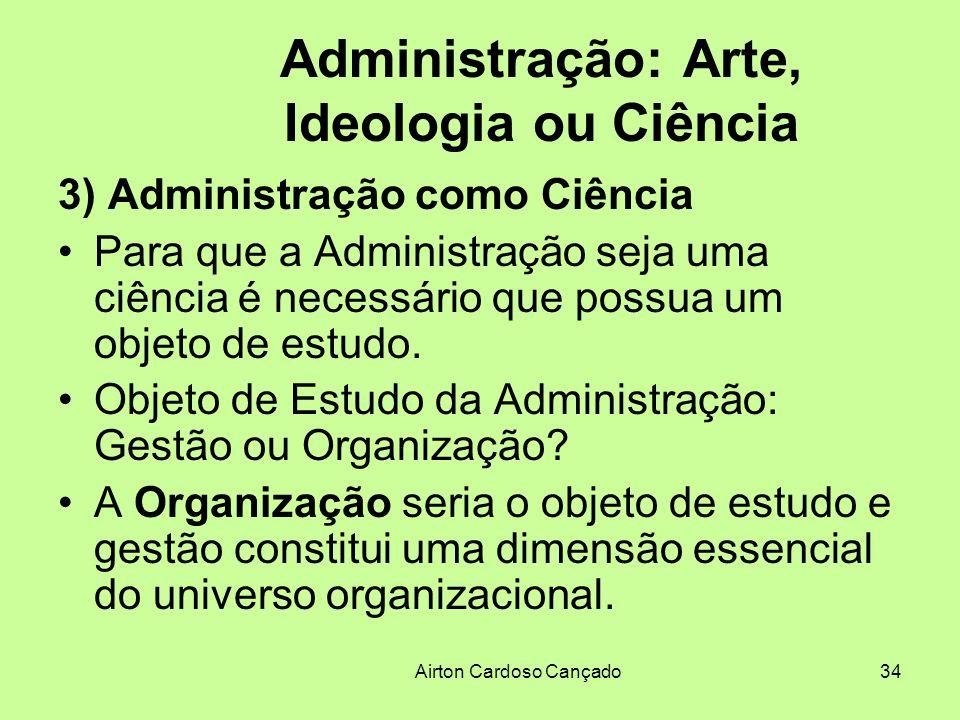 Airton Cardoso Cançado34 Administração: Arte, Ideologia ou Ciência 3) Administração como Ciência Para que a Administração seja uma ciência é necessári