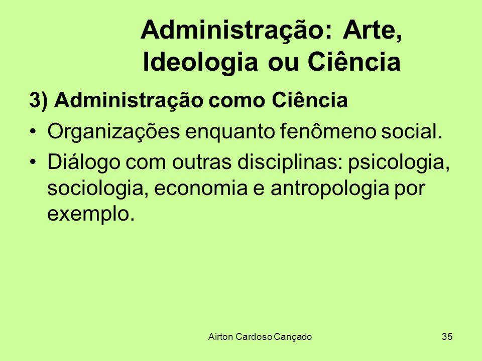 Airton Cardoso Cançado35 Administração: Arte, Ideologia ou Ciência 3) Administração como Ciência Organizações enquanto fenômeno social. Diálogo com ou