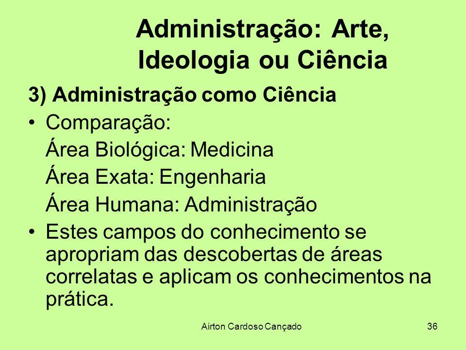 Airton Cardoso Cançado36 Administração: Arte, Ideologia ou Ciência 3) Administração como Ciência Comparação: Área Biológica: Medicina Área Exata: Enge