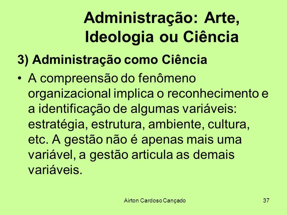 Airton Cardoso Cançado37 Administração: Arte, Ideologia ou Ciência 3) Administração como Ciência A compreensão do fenômeno organizacional implica o re