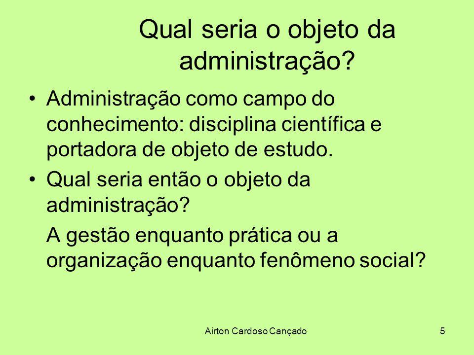 Airton Cardoso Cançado5 Qual seria o objeto da administração? Administração como campo do conhecimento: disciplina científica e portadora de objeto de