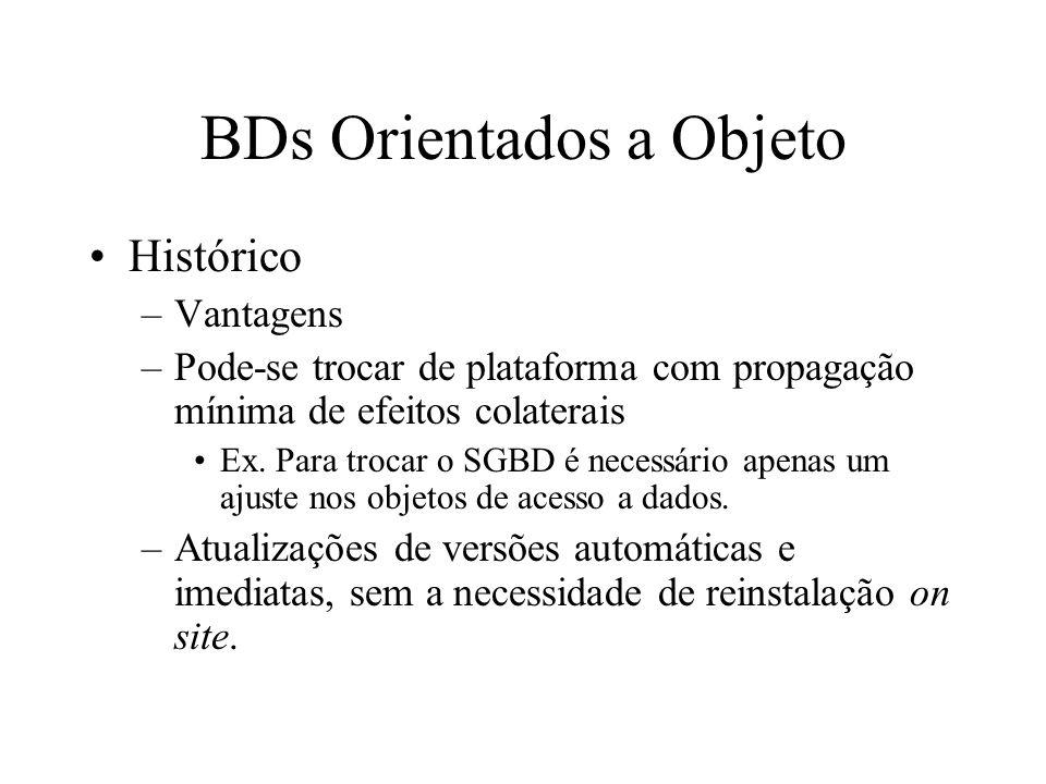 BDs Orientados a Objeto Histórico –Vantagens –Pode-se trocar de plataforma com propagação mínima de efeitos colaterais Ex.