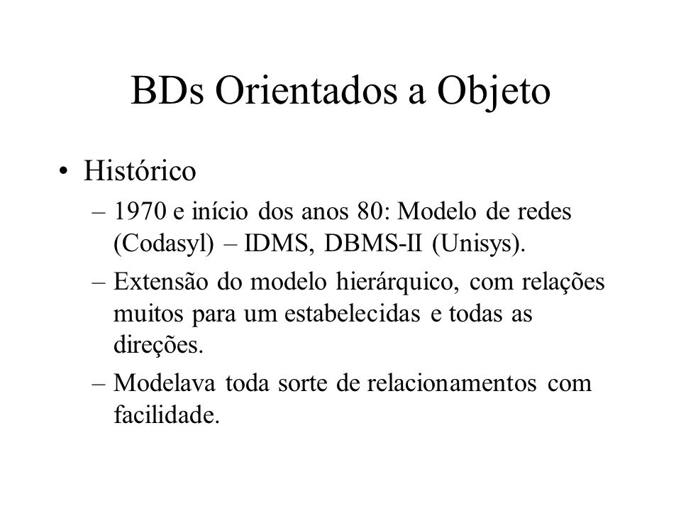 BDs Orientados a Objeto Histórico –1970 e início dos anos 80: Modelo de redes (Codasyl) – IDMS, DBMS-II (Unisys).