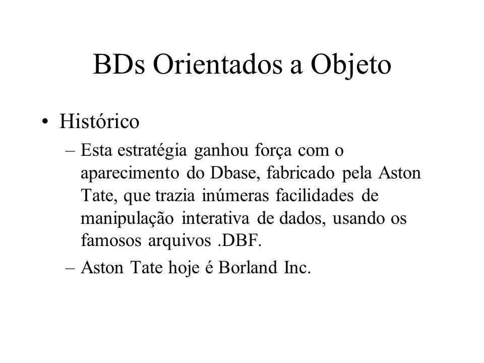 BDs Orientados a Objeto Histórico –Esta estratégia ganhou força com o aparecimento do Dbase, fabricado pela Aston Tate, que trazia inúmeras facilidades de manipulação interativa de dados, usando os famosos arquivos.DBF.