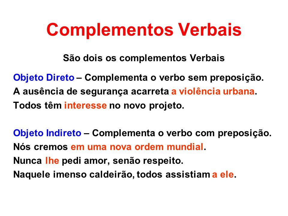 Complementos Verbais São dois os complementos Verbais Objeto Direto – Complementa o verbo sem preposição. A ausência de segurança acarreta a violência