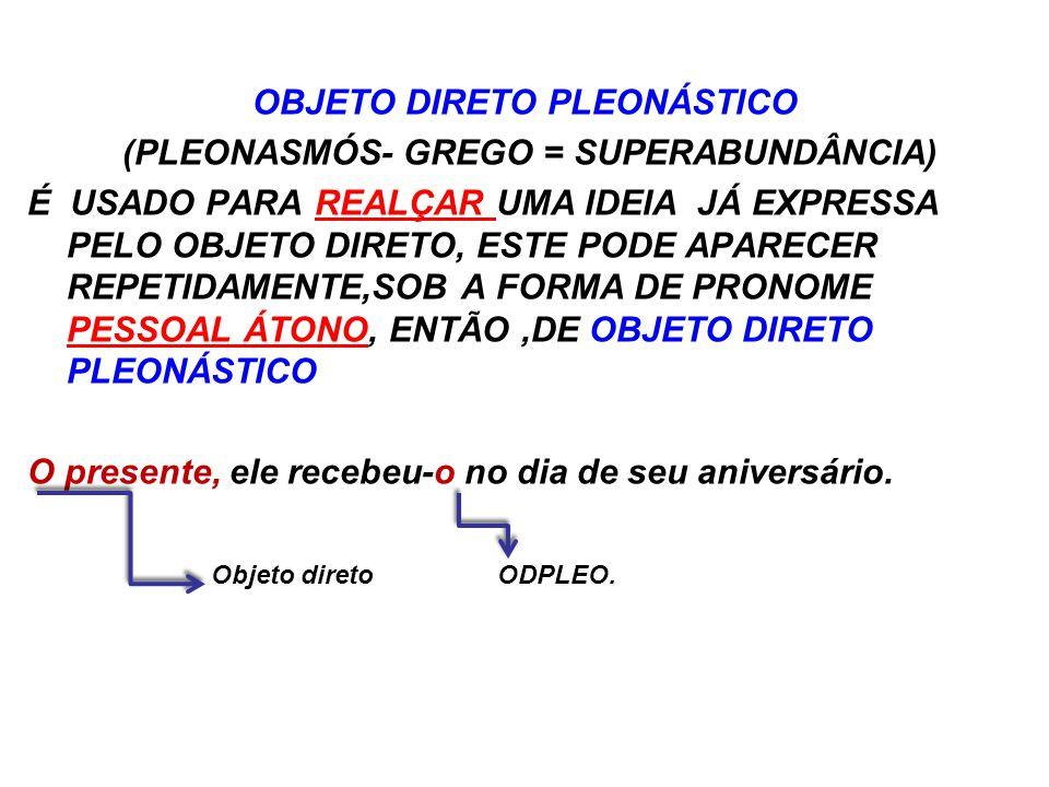 OBJETO DIRETO PLEONÁSTICO (PLEONASMÓS- GREGO = SUPERABUNDÂNCIA) É USADO PARA REALÇAR UMA IDEIA JÁ EXPRESSA PELO OBJETO DIRETO, ESTE PODE APARECER REPETIDAMENTE,SOB A FORMA DE PRONOME PESSOAL ÁTONO, ENTÃO,DE OBJETO DIRETO PLEONÁSTICO O presente, ele recebeu-o no dia de seu aniversário.