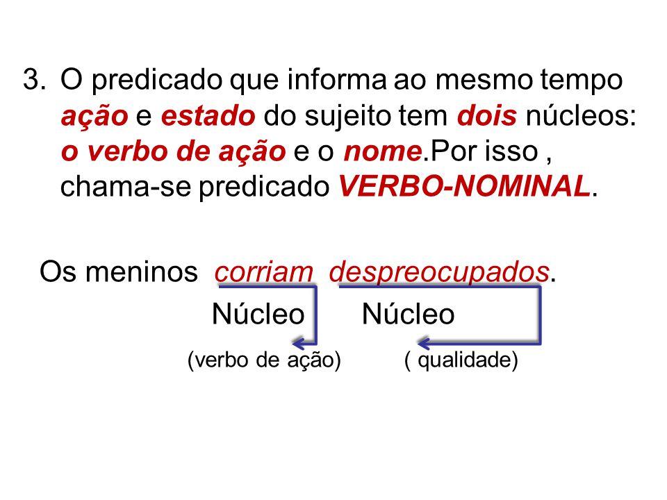 3.O predicado que informa ao mesmo tempo ação e estado do sujeito tem dois núcleos: o verbo de ação e o nome.Por isso, chama-se predicado VERBO-NOMINAL.