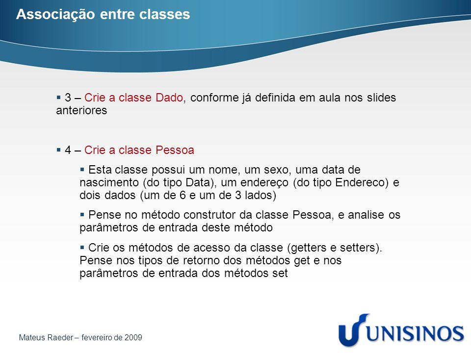 Mateus Raeder – fevereiro de 2009 Associação entre classes  3 – Crie a classe Dado, conforme já definida em aula nos slides anteriores  4 – Crie a c