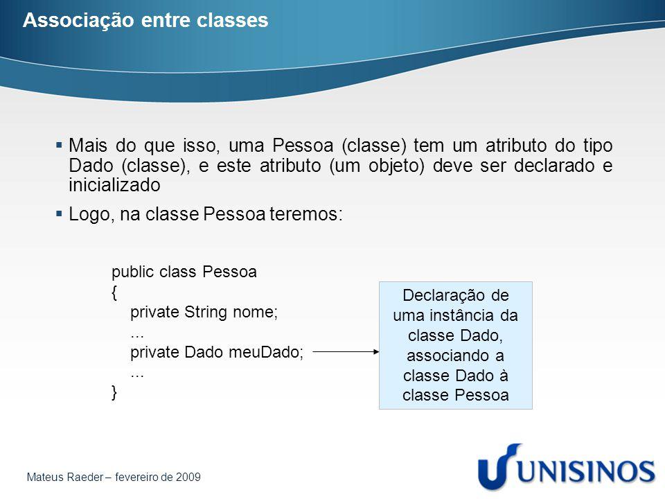 Mateus Raeder – fevereiro de 2009 Associação entre classes  Mais do que isso, uma Pessoa (classe) tem um atributo do tipo Dado (classe), e este atrib