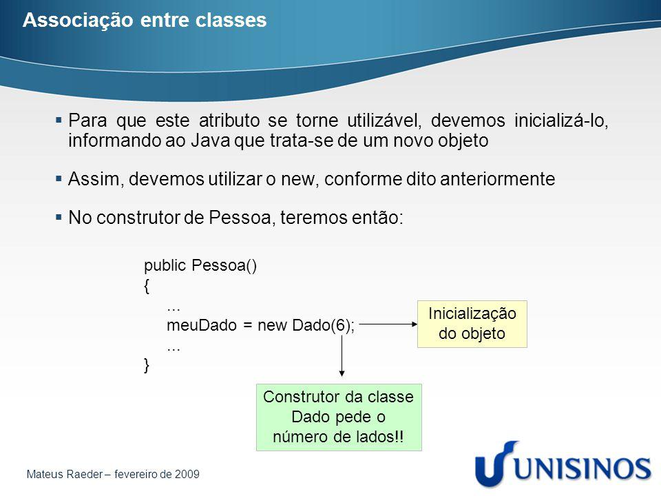 Mateus Raeder – fevereiro de 2009 Associação entre classes  Para que este atributo se torne utilizável, devemos inicializá-lo, informando ao Java que