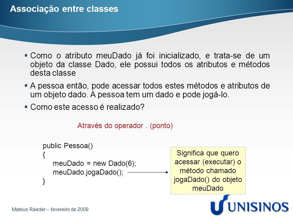 Mateus Raeder – fevereiro de 2009 Associação entre classes  Uma pessoa não precisa ter necessariamente 1 dado public class Pessoa { private Dado meuDado1; private Dado meuDado2; private Dado meuDado3;...